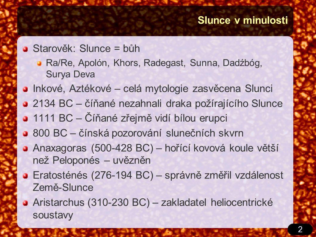 2 Slunce v minulosti Starověk: Slunce = bůh Ra/Re, Apolón, Khors, Radegast, Sunna, Dadźbóg, Surya Deva Inkové, Aztékové – celá mytologie zasvěcena Slunci 2134 BC – číňané nezahnali draka požírajícího Slunce 1111 BC – Číňané zřejmě vidí bílou erupci 800 BC – čínská pozorování slunečních skvrn Anaxagoras (500-428 BC) – hořící kovová koule větší než Peloponés – uvězněn Eratosténés (276-194 BC) – správně změřil vzdálenost Země-Slunce Aristarchus (310-230 BC) – zakladatel heliocentrické soustavy