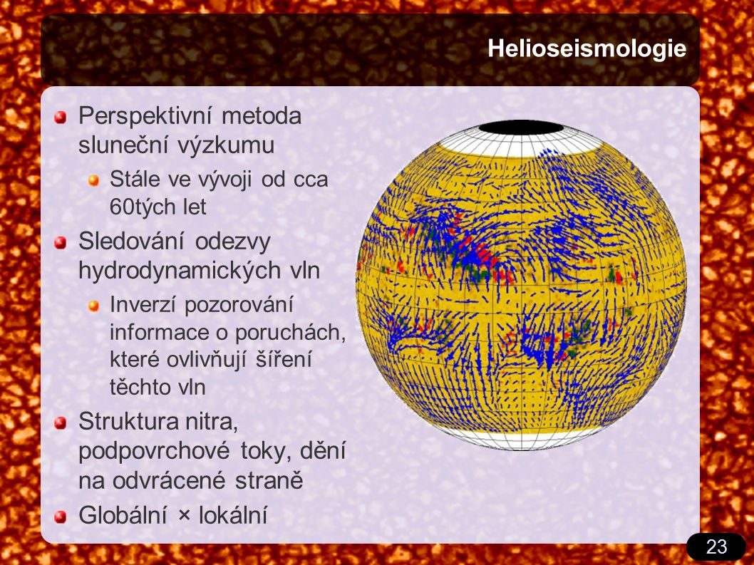 23 Helioseismologie Perspektivní metoda sluneční výzkumu Stále ve vývoji od cca 60tých let Sledování odezvy hydrodynamických vln Inverzí pozorování informace o poruchách, které ovlivňují šíření těchto vln Struktura nitra, podpovrchové toky, dění na odvrácené straně Globální × lokální