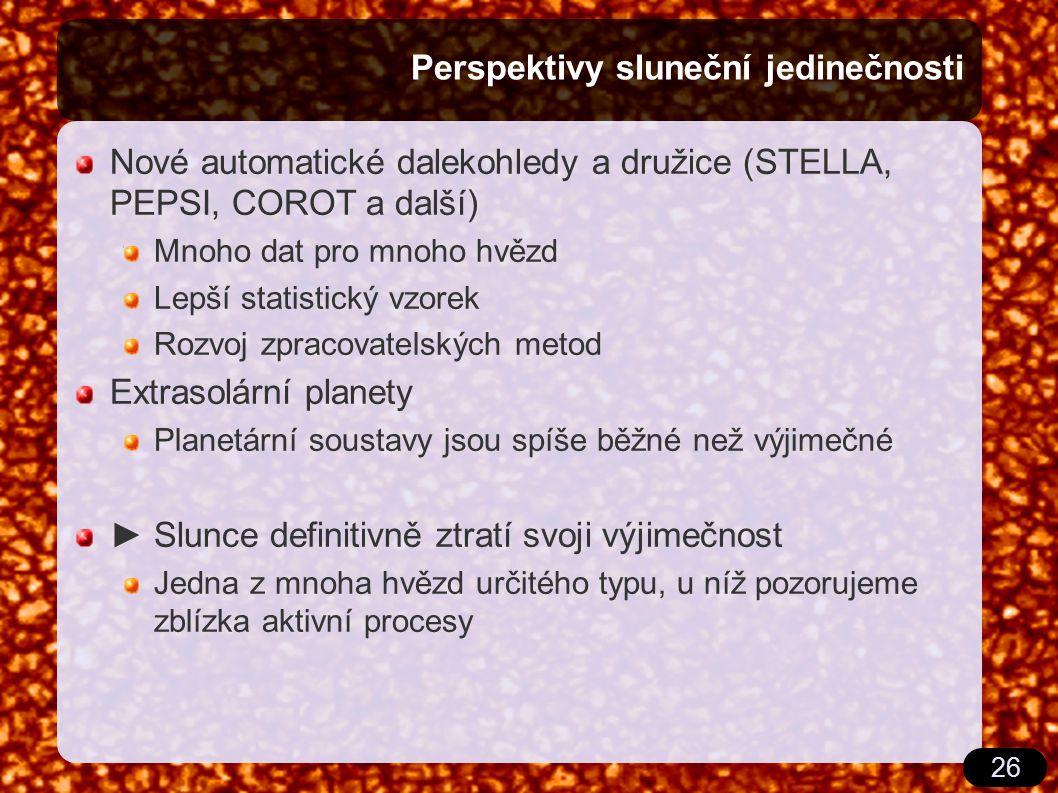 26 Perspektivy sluneční jedinečnosti Nové automatické dalekohledy a družice (STELLA, PEPSI, COROT a další) Mnoho dat pro mnoho hvězd Lepší statistický vzorek Rozvoj zpracovatelských metod Extrasolární planety Planetární soustavy jsou spíše běžné než výjimečné ► Slunce definitivně ztratí svoji výjimečnost Jedna z mnoha hvězd určitého typu, u níž pozorujeme zblízka aktivní procesy