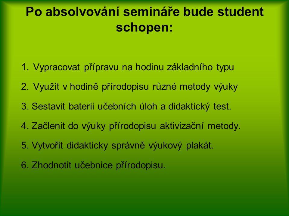 Po absolvování semináře bude student schopen: 1.Vypracovat přípravu na hodinu základního typu 2.Využít v hodině přírodopisu různé metody výuky 3.