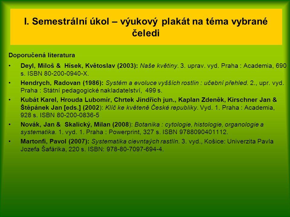 I. Semestrální úkol – výukový plakát na téma vybrané čeledi Doporučená literatura Deyl, Miloš & Hísek, Květoslav (2003): Naše květiny. 3. uprav. vyd.