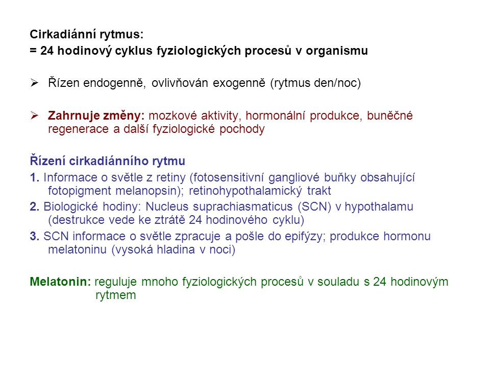 Cirkadiánní rytmus: = 24 hodinový cyklus fyziologických procesů v organismu  Řízen endogenně, ovlivňován exogenně (rytmus den/noc)  Zahrnuje změny: mozkové aktivity, hormonální produkce, buněčné regenerace a další fyziologické pochody Řízení cirkadiánního rytmu 1.