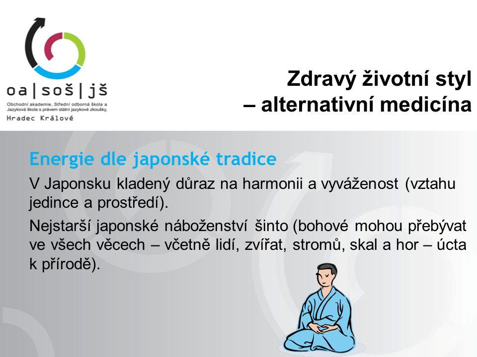 Zdravý životní styl – alternativní medicína Energie dle japonské tradice V Japonsku kladený důraz na harmonii a vyváženost (vztahu jedince a prostředí).