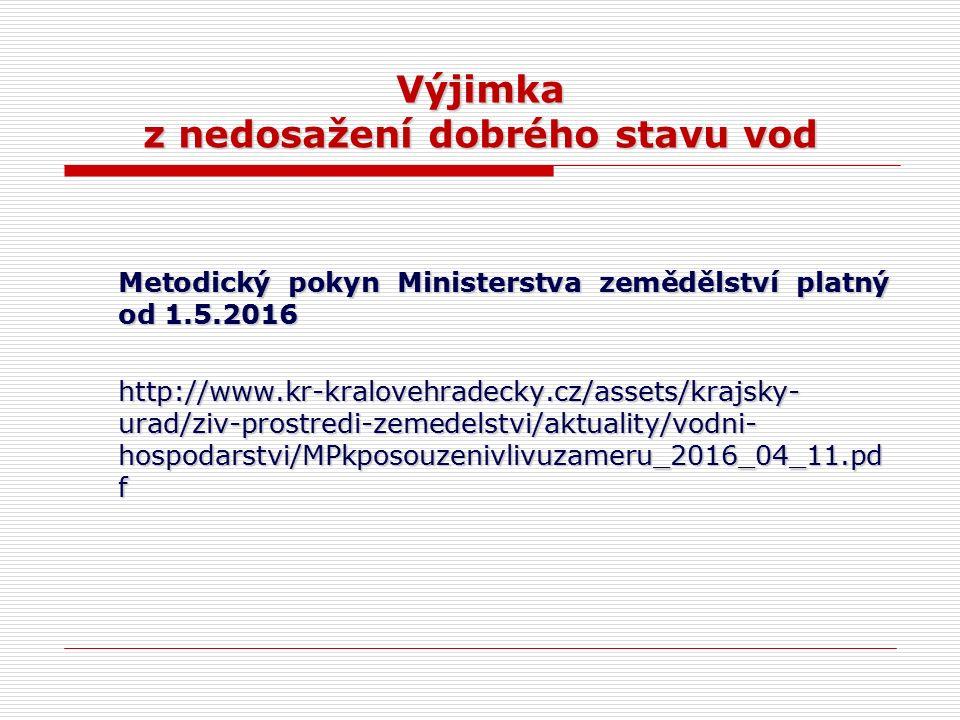 Výjimka z nedosažení dobrého stavu vod Metodický pokyn Ministerstva zemědělství platný od 1.5.2016 http://www.kr-kralovehradecky.cz/assets/krajsky- urad/ziv-prostredi-zemedelstvi/aktuality/vodni- hospodarstvi/MPkposouzenivlivuzameru_2016_04_11.pd f