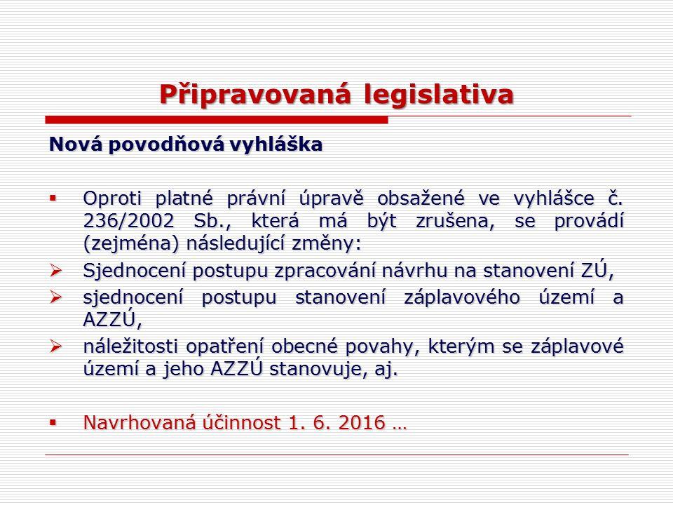 Připravovaná legislativa Nová povodňová vyhláška  Oproti platné právní úpravě obsažené ve vyhlášce č. 236/2002 Sb., která má být zrušena, se provádí