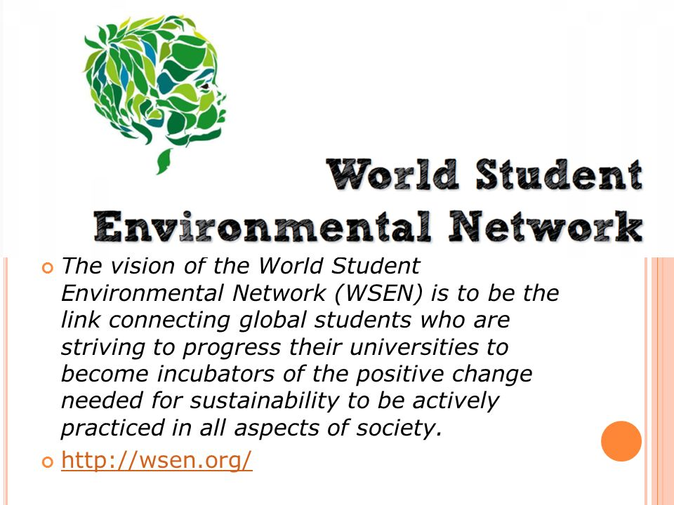 The vision of the World Student Environmental Network (WSEN) is to be the link connecting global students who are striving to progress their universit