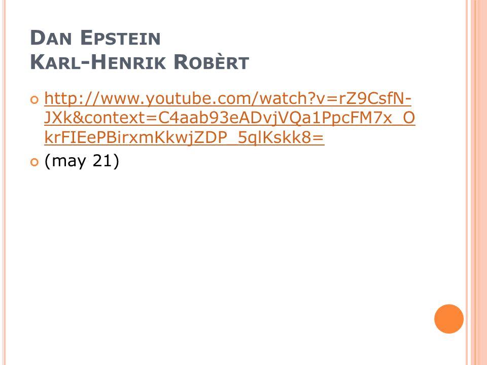 D AN E PSTEIN K ARL -H ENRIK R OBÈRT http://www.youtube.com/watch?v=rZ9CsfN- JXk&context=C4aab93eADvjVQa1PpcFM7x_O krFIEePBirxmKkwjZDP_5qlKskk8= (may 21)