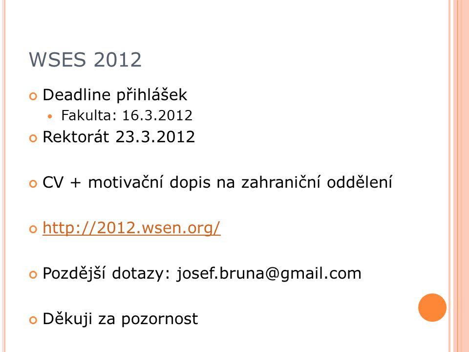 WSES 2012 Deadline přihlášek Fakulta: 16.3.2012 Rektorát 23.3.2012 CV + motivační dopis na zahraniční oddělení http://2012.wsen.org/ Pozdější dotazy: josef.bruna@gmail.com Děkuji za pozornost
