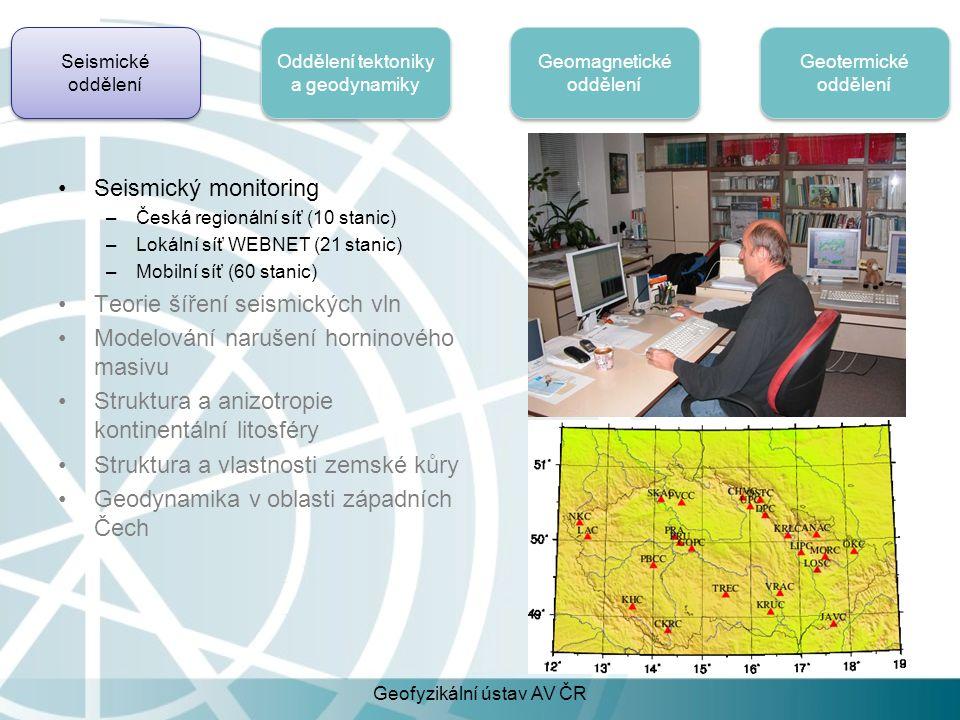 Seismické oddělení Oddělení tektoniky a geodynamiky Geomagnetické oddělení Geotermické oddělení Seismický monitoring –Česká regionální síť (10 stanic) –Lokální síť WEBNET (21 stanic) –Mobilní síť (60 stanic) Teorie šíření seismických vln Modelování narušení horninového masivu Struktura a anizotropie kontinentální litosféry Struktura a vlastnosti zemské kůry Geodynamika v oblasti západních Čech Geofyzikální ústav AV ČR