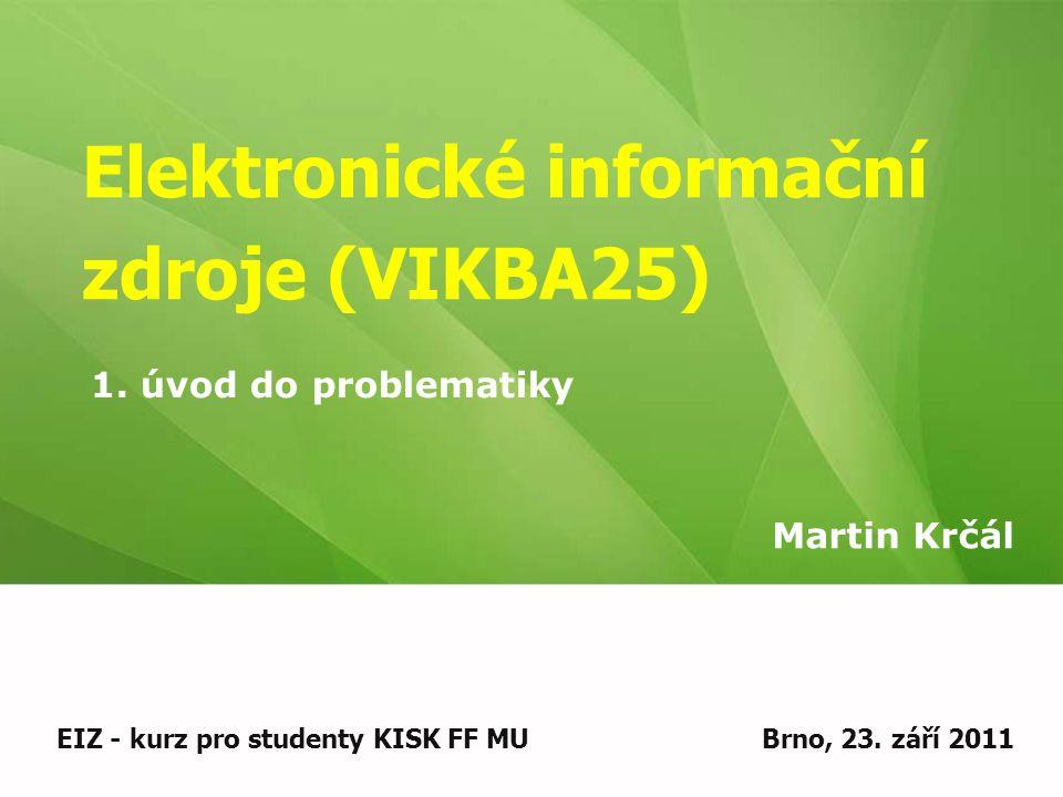 Elektronické informační zdroje (VIKBA25) Martin Krčál EIZ - kurz pro studenty KISK FF MUBrno, 23.