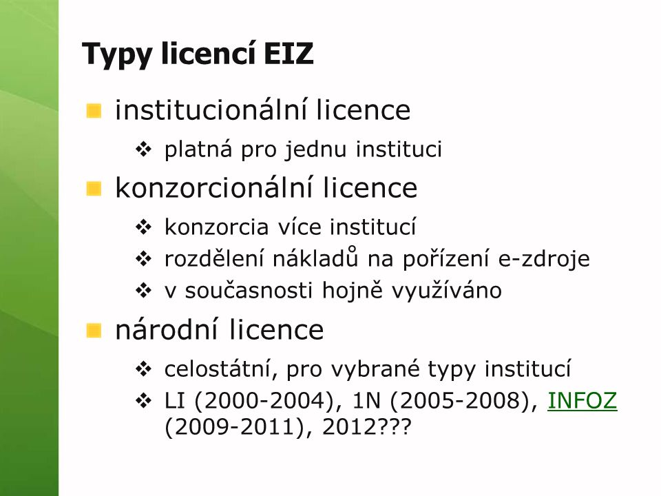 Typy licencí EIZ institucionální licence  platná pro jednu instituci konzorcionální licence  konzorcia více institucí  rozdělení nákladů na pořízení e-zdroje  v současnosti hojně využíváno národní licence  celostátní, pro vybrané typy institucí  LI (2000-2004), 1N (2005-2008), INFOZ (2009-2011), 2012 INFOZ