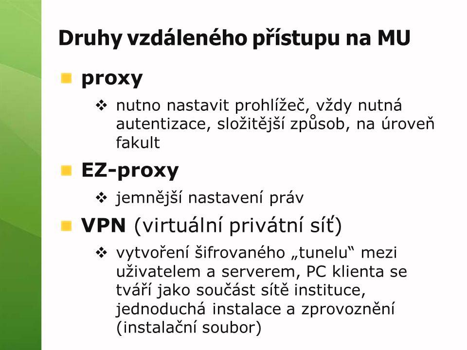"""Druhy vzdáleného přístupu na MU proxy  nutno nastavit prohlížeč, vždy nutná autentizace, složitější způsob, na úroveň fakult EZ-proxy  jemnější nastavení práv VPN (virtuální privátní síť)  vytvoření šifrovaného """"tunelu mezi uživatelem a serverem, PC klienta se tváří jako součást sítě instituce, jednoduchá instalace a zprovoznění (instalační soubor)"""