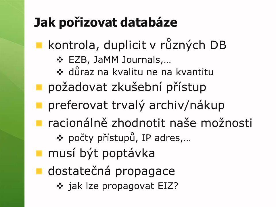 Jak pořizovat databáze kontrola, duplicit v různých DB  EZB, JaMM Journals,…  důraz na kvalitu ne na kvantitu požadovat zkušební přístup preferovat trvalý archiv/nákup racionálně zhodnotit naše možnosti  počty přístupů, IP adres,… musí být poptávka dostatečná propagace  jak lze propagovat EIZ