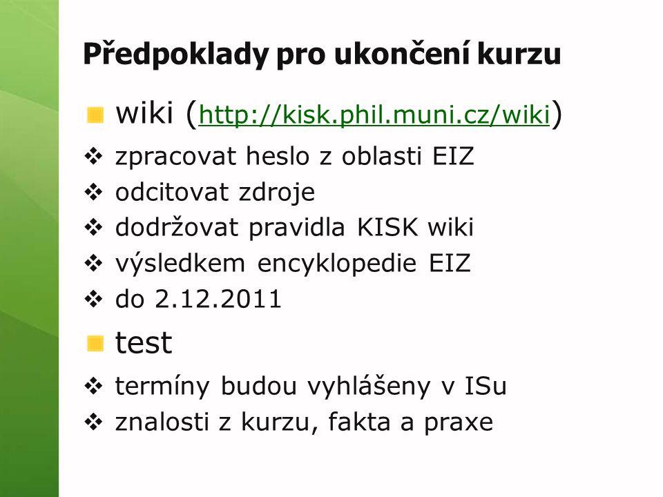 Předpoklady pro ukončení kurzu wiki ( http://kisk.phil.muni.cz/wiki ) http://kisk.phil.muni.cz/wiki  zpracovat heslo z oblasti EIZ  odcitovat zdroje  dodržovat pravidla KISK wiki  výsledkem encyklopedie EIZ  do 2.12.2011 test  termíny budou vyhlášeny v ISu  znalosti z kurzu, fakta a praxe