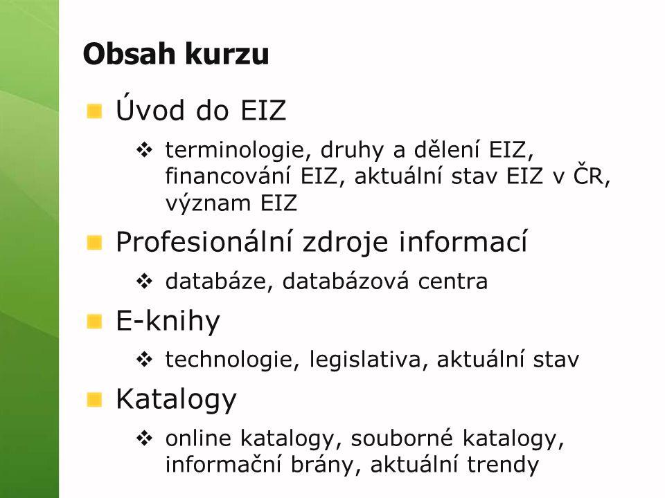 Obsah kurzu Úvod do EIZ  terminologie, druhy a dělení EIZ, financování EIZ, aktuální stav EIZ v ČR, význam EIZ Profesionální zdroje informací  databáze, databázová centra E-knihy  technologie, legislativa, aktuální stav Katalogy  online katalogy, souborné katalogy, informační brány, aktuální trendy