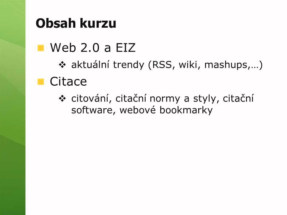 Obsah kurzu Web 2.0 a EIZ  aktuální trendy (RSS, wiki, mashups,…) Citace  citování, citační normy a styly, citační software, webové bookmarky