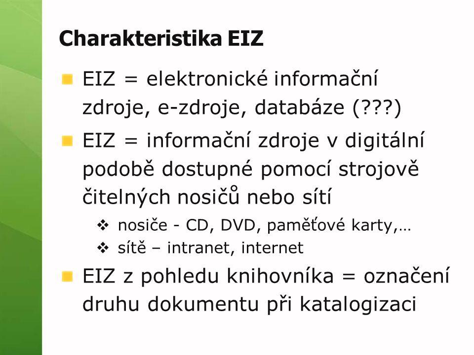 Charakteristika EIZ EIZ = elektronické informační zdroje, e-zdroje, databáze ( ) EIZ = informační zdroje v digitální podobě dostupné pomocí strojově čitelných nosičů nebo sítí  nosiče - CD, DVD, paměťové karty,…  sítě – intranet, internet EIZ z pohledu knihovníka = označení druhu dokumentu při katalogizaci