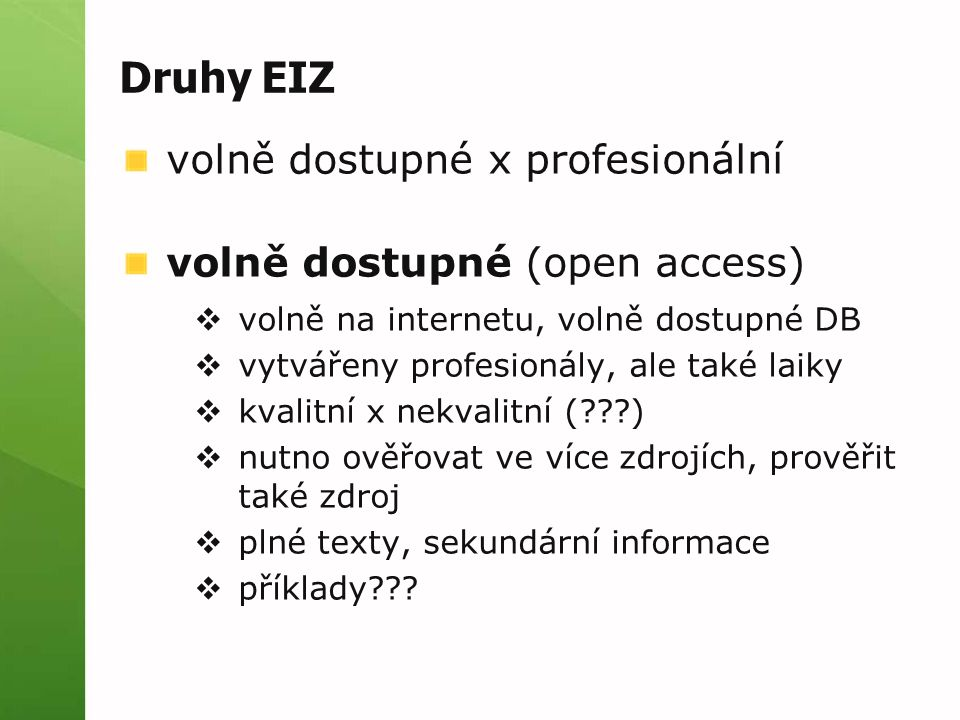 Druhy EIZ volně dostupné x profesionální volně dostupné (open access)  volně na internetu, volně dostupné DB  vytvářeny profesionály, ale také laiky  kvalitní x nekvalitní ( )  nutno ověřovat ve více zdrojích, prověřit také zdroj  plné texty, sekundární informace  příklady