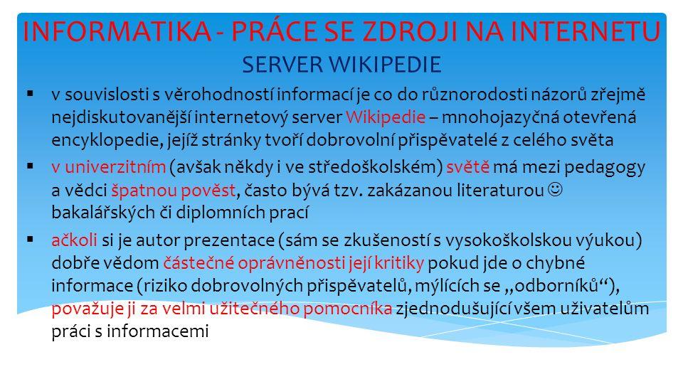 INFORMATIKA - PRÁCE SE ZDROJI NA INTERNETU SERVER WIKIPEDIE  v souvislosti s věrohodností informací je co do různorodosti názorů zřejmě nejdiskutovanější internetový server Wikipedie – mnohojazyčná otevřená encyklopedie, jejíž stránky tvoří dobrovolní přispěvatelé z celého světa  v univerzitním (avšak někdy i ve středoškolském) světě má mezi pedagogy a vědci špatnou pověst, často bývá tzv.
