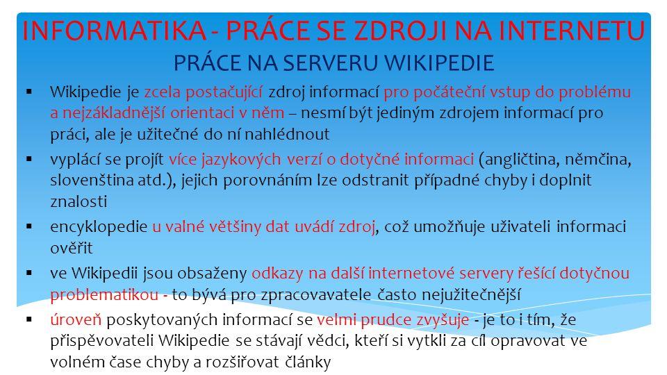 INFORMATIKA - PRÁCE SE ZDROJI NA INTERNETU PRÁCE NA SERVERU WIKIPEDIE  Wikipedie je zcela postačující zdroj informací pro počáteční vstup do problému a nejzákladnější orientaci v něm – nesmí být jediným zdrojem informací pro práci, ale je užitečné do ní nahlédnout  vyplácí se projít více jazykových verzí o dotyčné informaci (angličtina, němčina, slovenština atd.), jejich porovnáním lze odstranit případné chyby i doplnit znalosti  encyklopedie u valné většiny dat uvádí zdroj, což umožňuje uživateli informaci ověřit  ve Wikipedii jsou obsaženy odkazy na další internetové servery řešící dotyčnou problematikou - to bývá pro zpracovavatele často nejužitečnější  úroveň poskytovaných informací se velmi prudce zvyšuje - je to i tím, že přispěvovateli Wikipedie se stávají vědci, kteří si vytkli za cíl opravovat ve volném čase chyby a rozšiřovat články