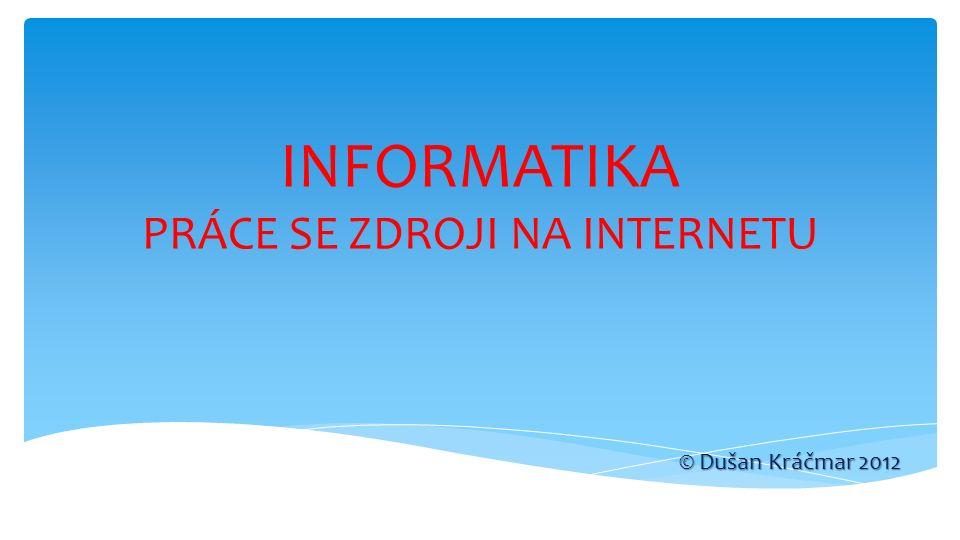 INFORMATIKA PRÁCE SE ZDROJI NA INTERNETU © Dušan Kráčmar 2012