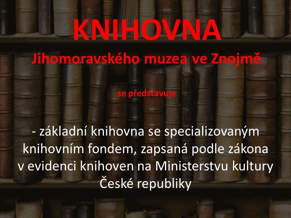 KNIHOVNA Jihomoravského muzea ve Znojmě se představuje - základní knihovna se specializovaným knihovním fondem, zapsaná podle zákona v evidenci knihoven na Ministerstvu kultury České republiky