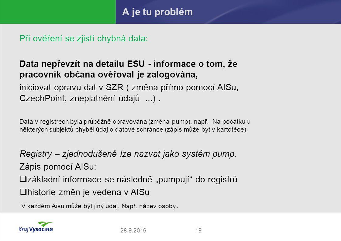 A je tu problém 1928.9.2016 Při ověření se zjistí chybná data: Data nepřevzít na detailu ESU - informace o tom, že pracovník občana ověřoval je zalogována, iniciovat opravu dat v SZR ( změna přímo pomocí AISu, CzechPoint, zneplatnění údajů...).