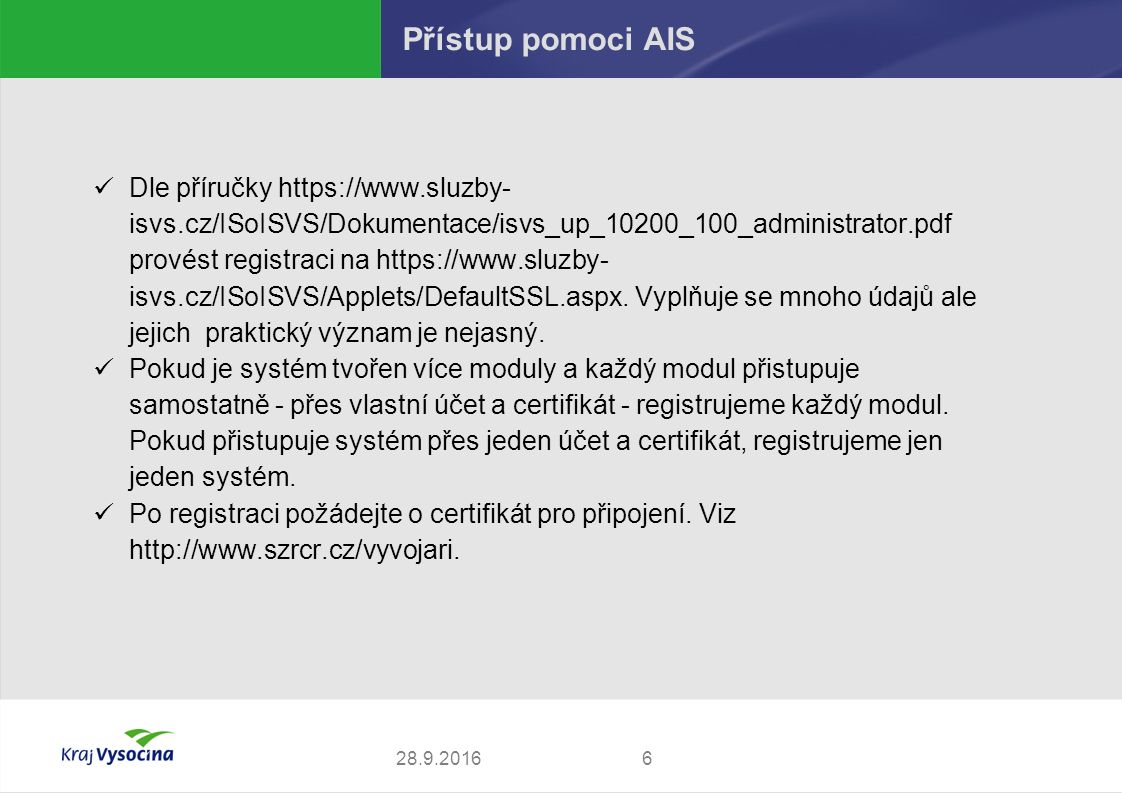628.9.2016 Přístup pomoci AIS Dle příručky https://www.sluzby- isvs.cz/ISoISVS/Dokumentace/isvs_up_10200_100_administrator.pdf provést registraci na https://www.sluzby- isvs.cz/ISoISVS/Applets/DefaultSSL.aspx.