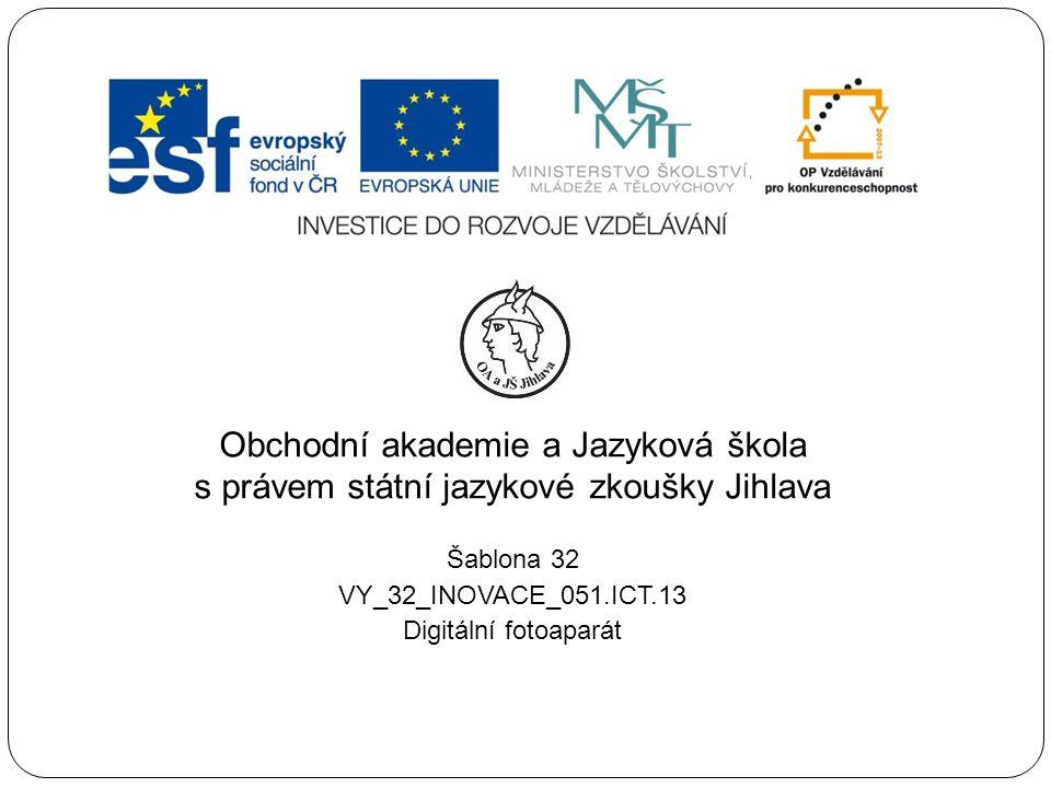Obchodní akademie a Jazyková škola s právem státní jazykové zkoušky Jihlava Šablona 32 VY_32_INOVACE_051.ICT.13 Digitální fotoaparát