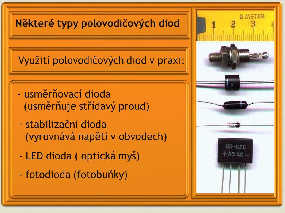 Některé typy polovodičových diod Využití polovodičových diod v praxi: - usměrňovací dioda (usměrňuje střídavý proud) - LED dioda ( optická myš) - fotodioda (fotobuňky) - stabilizační dioda (vyrovnává napětí v obvodech)