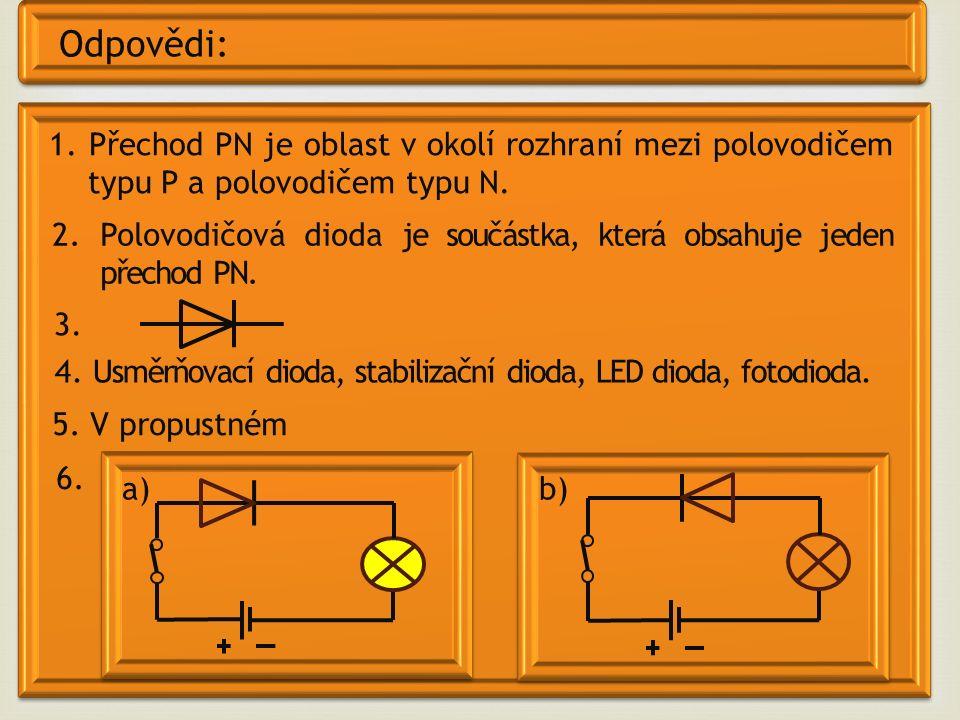 Odpovědi: 1. Přechod PN je oblast v okolí rozhraní mezi polovodičem typu P a polovodičem typu N. 2. Polovodičová dioda je součástka, která obsahuje je