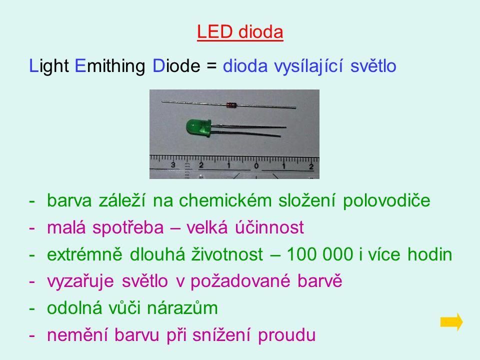 LED dioda Light Emithing Diode = dioda vysílající světlo -barva záleží na chemickém složení polovodiče -malá spotřeba – velká účinnost -extrémně dlouhá životnost – 100 000 i více hodin -vyzařuje světlo v požadované barvě -odolná vůči nárazům -nemění barvu při snížení proudu