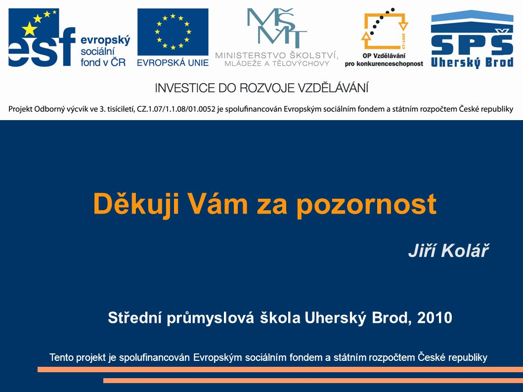 Děkuji Vám za pozornost Jiří Kolář Tento projekt je spolufinancován Evropským sociálním fondem a státním rozpočtem České republiky Střední průmyslová