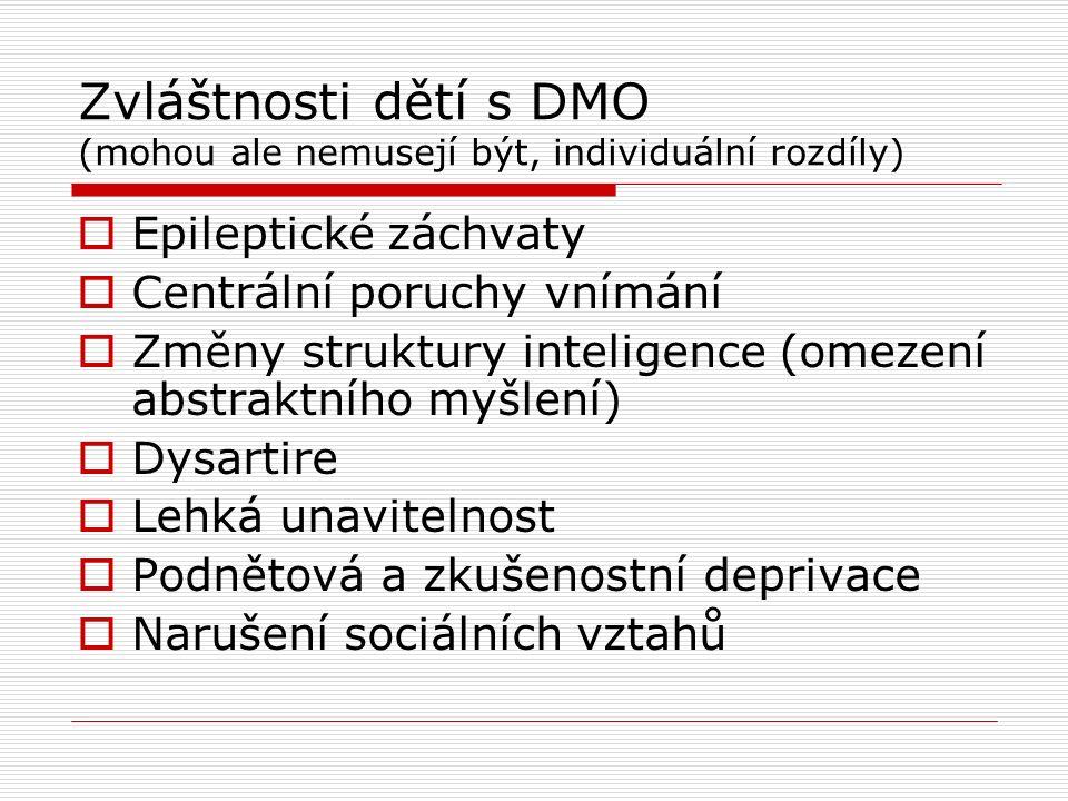 Zvláštnosti dětí s DMO (mohou ale nemusejí být, individuální rozdíly)  Epileptické záchvaty  Centrální poruchy vnímání  Změny struktury inteligence (omezení abstraktního myšlení)  Dysartire  Lehká unavitelnost  Podnětová a zkušenostní deprivace  Narušení sociálních vztahů