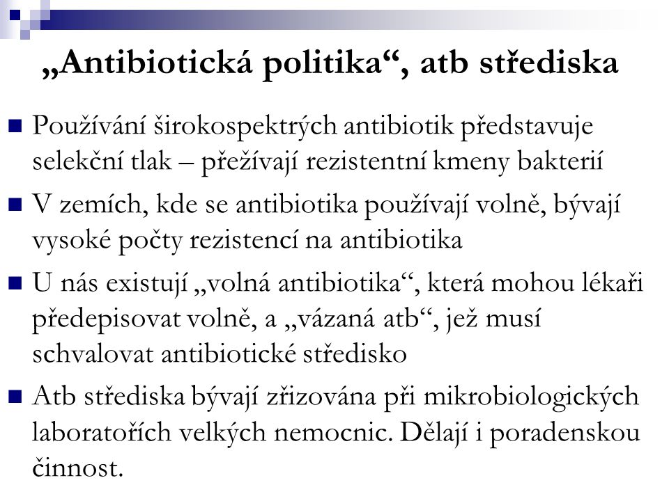"""""""Antibiotická politika , atb střediska Používání širokospektrých antibiotik představuje selekční tlak – přežívají rezistentní kmeny bakterií V zemích, kde se antibiotika používají volně, bývají vysoké počty rezistencí na antibiotika U nás existují """"volná antibiotika , která mohou lékaři předepisovat volně, a """"vázaná atb , jež musí schvalovat antibiotické středisko Atb střediska bývají zřizována při mikrobiologických laboratořích velkých nemocnic."""