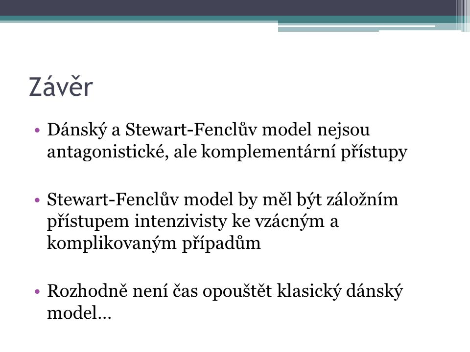 Závěr Dánský a Stewart-Fenclův model nejsou antagonistické, ale komplementární přístupy Stewart-Fenclův model by měl být záložním přístupem intenzivisty ke vzácným a komplikovaným případům Rozhodně není čas opouštět klasický dánský model…