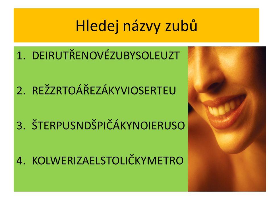 Hledej názvy zubů 1.DEIRUTŘENOVÉZUBYSOLEUZT 2.REŽZRTOÁŘEZÁKYVIOSERTEU 3.ŠTERPUSNDŠPIČÁKYNOIERUSO 4.KOLWERIZAELSTOLIČKYMETRO