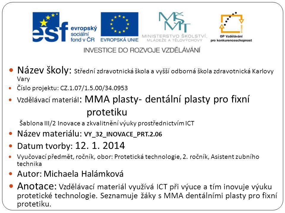 Název školy: Střední zdravotnická škola a vyšší odborná škola zdravotnická Karlovy Vary Číslo projektu: CZ.1.07/1.5.00/34.0953 Vzdělávací materiál : MMA plasty- dentální plasty pro fixní protetiku Šablona III/2 Inovace a zkvalitnění výuky prostřednictvím ICT Název materiálu: VY_32_INOVACE_PRT.2.06 Datum tvorby: 12.