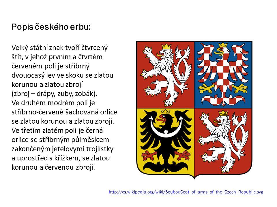 http://cs.wikipedia.org/wiki/Soubor:Coat_of_arms_of_the_Czech_Republic.svg Popis českého erbu: Velký státní znak tvoří čtvrcený štít, v jehož prvním a čtvrtém červeném poli je stříbrný dvouocasý lev ve skoku se zlatou korunou a zlatou zbrojí (zbroj – drápy, zuby, zobák).