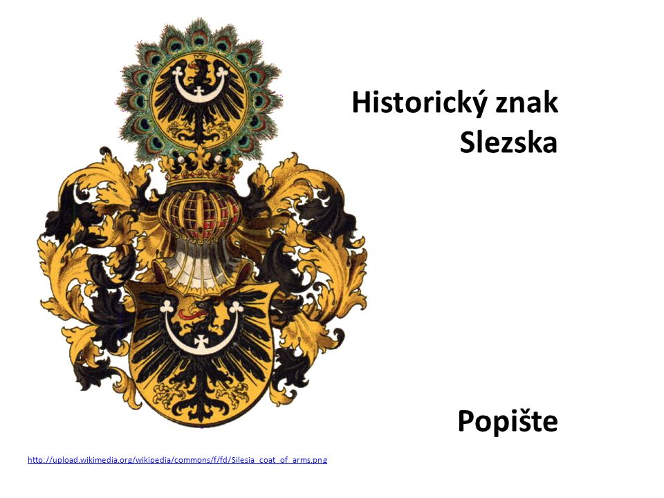 http://upload.wikimedia.org/wikipedia/commons/f/fd/Silesia_coat_of_arms.png Historický znak Slezska Popište