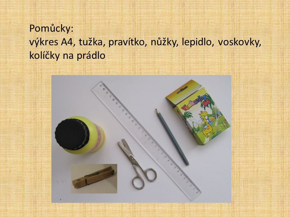 Pomůcky: výkres A4, tužka, pravítko, nůžky, lepidlo, voskovky, kolíčky na prádlo
