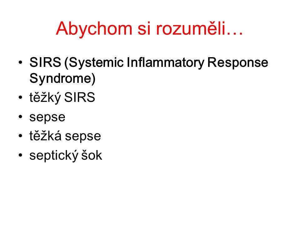SIRS SIRS: –nespecifická odpověď organismu na poškození –neohraničená zánětlivá odpověď, postihující celé tělo o SIRS se jedná, jsou-li splněna aspoň 2 kritéria: –tělesná teplota >38°C nebo <36°C –tachykardie > 90/min –dechová frekvence > 20/min nebo PaCO 2 < 4,3 kPa –leukocyty >12x10 9 /l nebo <4x10 9 /l nebo > 10% nezralých forem leukocytů v periferní krvi
