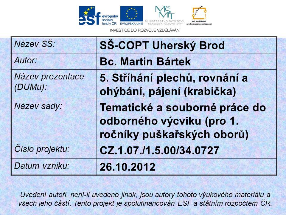 Název SŠ: SŠ-COPT Uherský Brod Autor: Bc. Martin Bártek Název prezentace (DUMu): 5. Stříhání plechů, rovnání a ohýbání, pájení (krabička) Název sady: