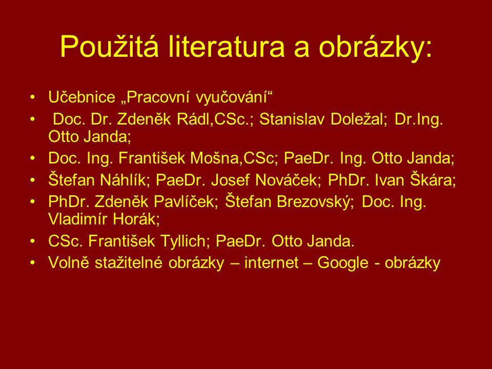 """Použitá literatura a obrázky: Učebnice """"Pracovní vyučování"""" Doc. Dr. Zdeněk Rádl,CSc.; Stanislav Doležal; Dr.Ing. Otto Janda; Doc. Ing. František Mošn"""