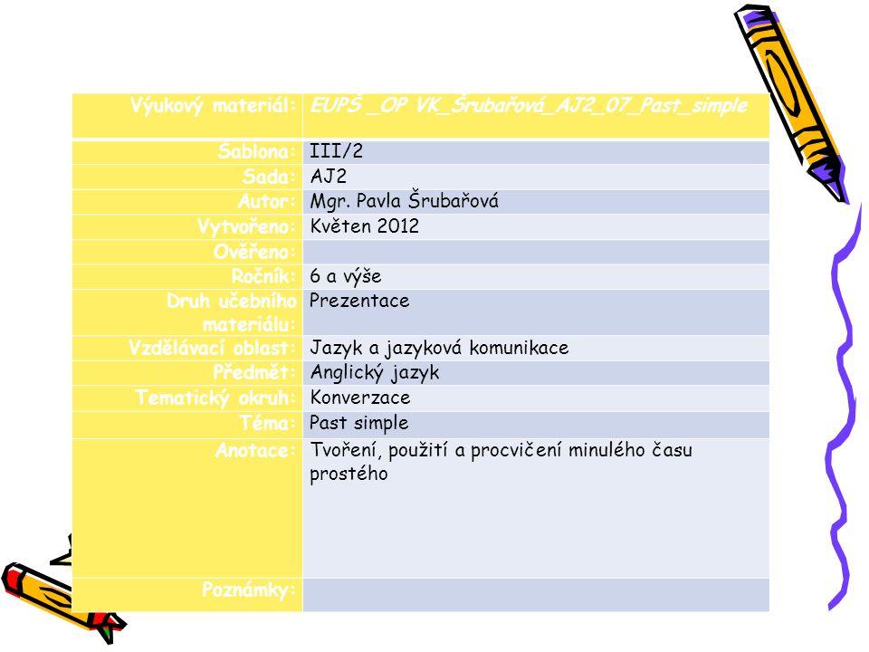 Výukový materiál:EUPŠ _OP VK_Šrubařová_AJ2_07_Past_simple Šablona:III/2 Sada:AJ2 Autor:Mgr. Pavla Šrubařová Vytvořeno:Květen 2012 Ověřeno: Ročník:6 a