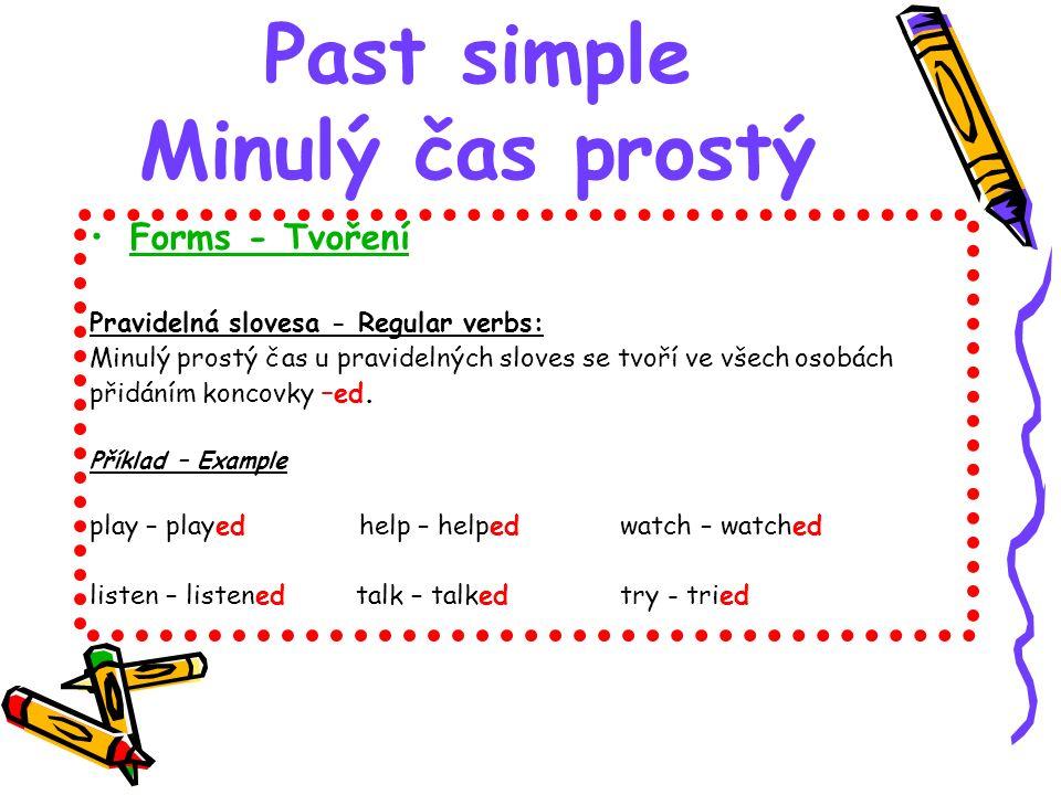 Past simple Minulý čas prostý Forms - Tvoření Pravidelná slovesa - Regular verbs: Minulý prostý čas u pravidelných sloves se tvoří ve všech osobách přidáním koncovky –ed.