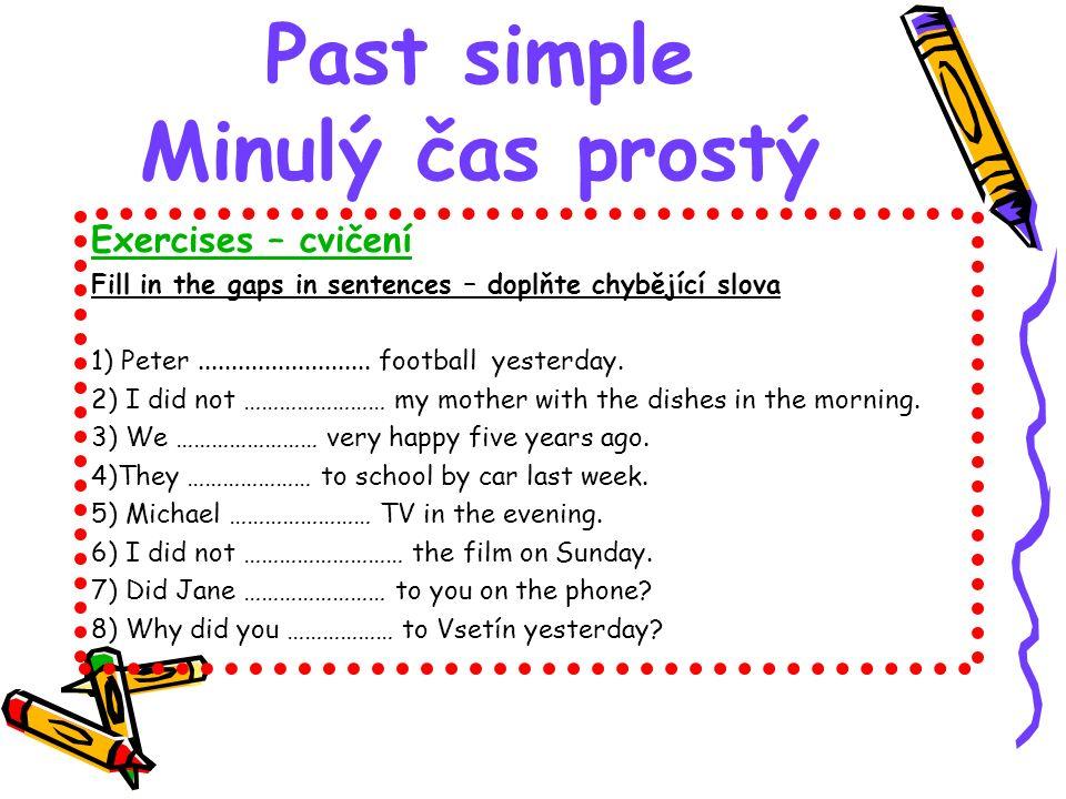 Past simple Minulý čas prostý Exercises – cvičení Fill in the gaps in sentences key – doplňte chybějící slova klíč 1) Peter played football yesterday.