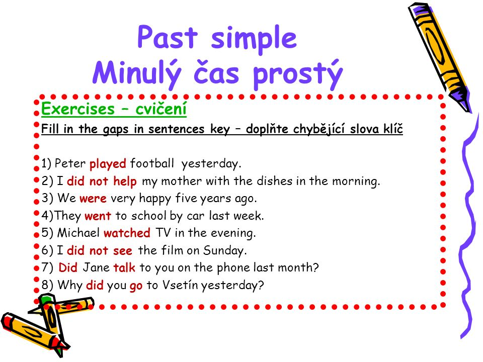 Past simple Minulý čas prostý Exercises – cvičení Fill in the gaps in sentences key – doplňte chybějící slova klíč 1) Peter played football yesterday.