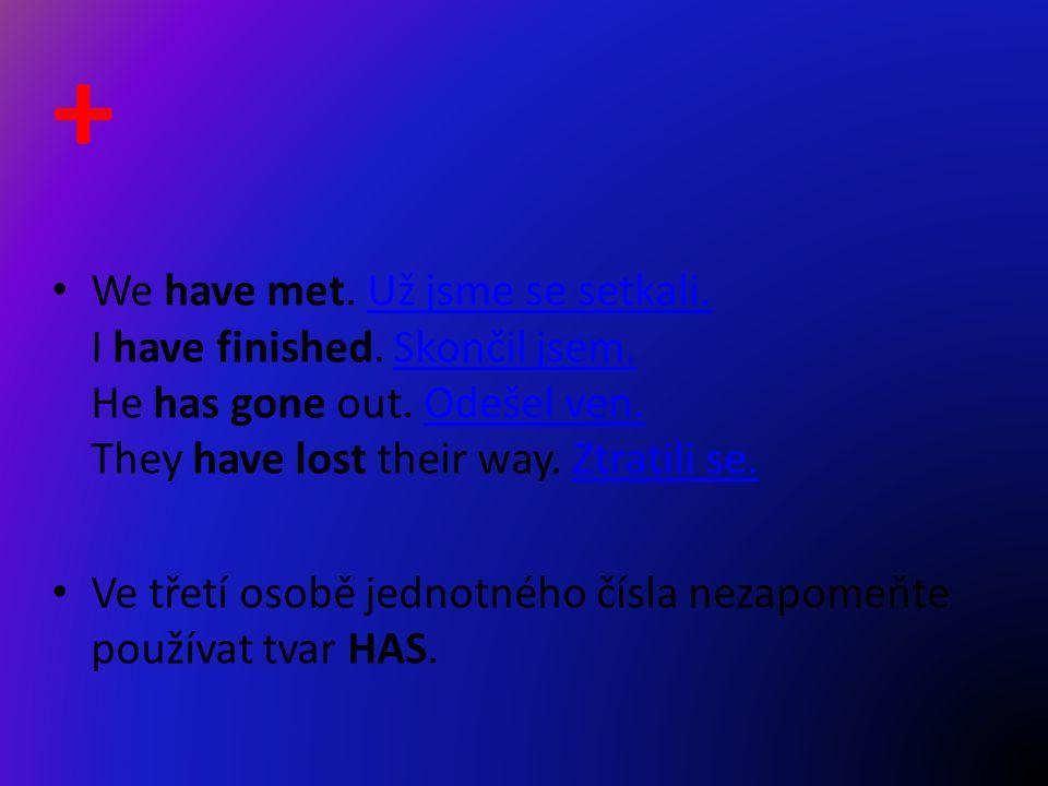 + We have met. Už jsme se setkali. I have finished.
