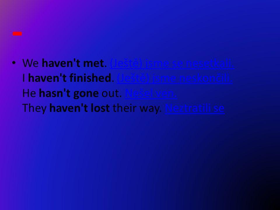 - We haven t met. (Ještě) jsme se nesetkali. I haven t finished.